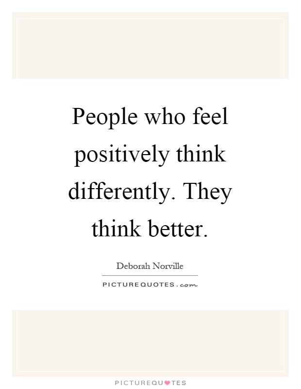 People who feel positively think differently. They think better Picture Quote #1