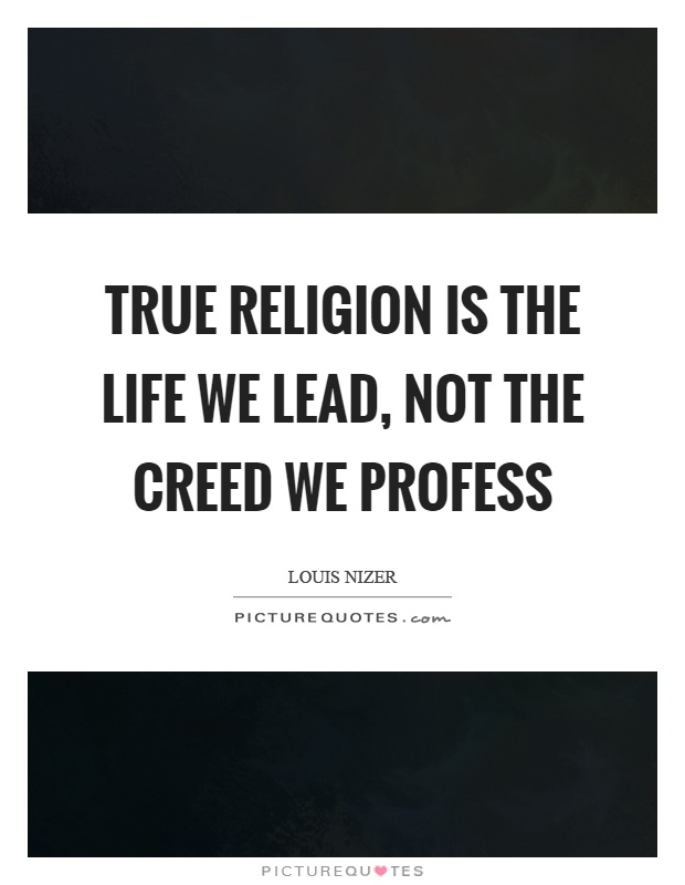 True religion is the life we lead, not the creed we profess Picture Quote #1