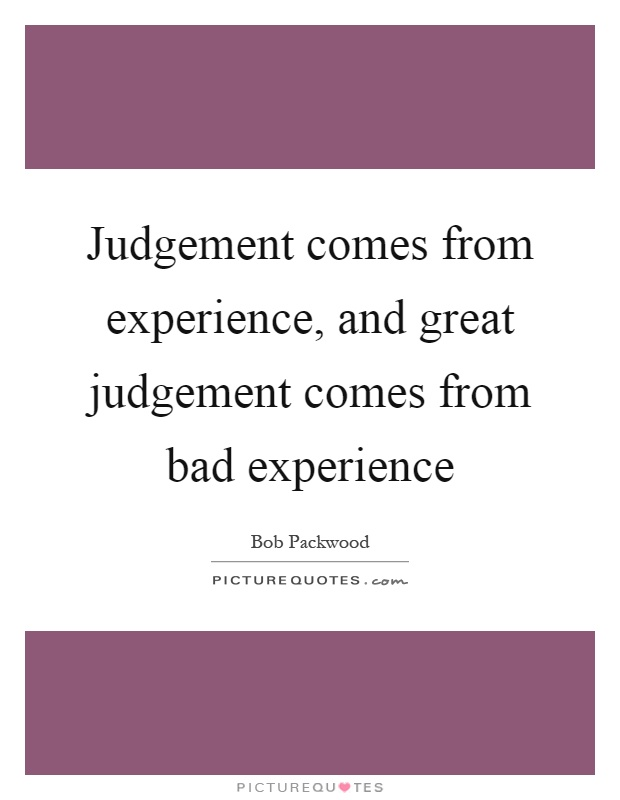 Judgement comes from experience, and great judgement comes from bad experience Picture Quote #1
