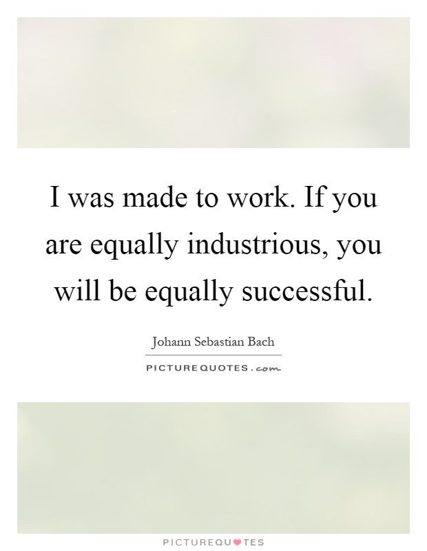 I was made to work. If you are equally industrious, you will be equally successful Picture Quote #1