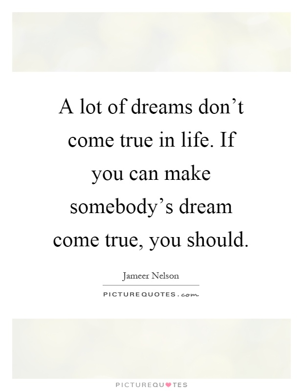 A lot of dreams don't come true in life. If you can make somebody's dream come true, you should Picture Quote #1