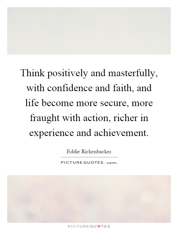 Think positively and masterfully, with confidence and faith, and life become more secure, more fraught with action, richer in experience and achievement Picture Quote #1