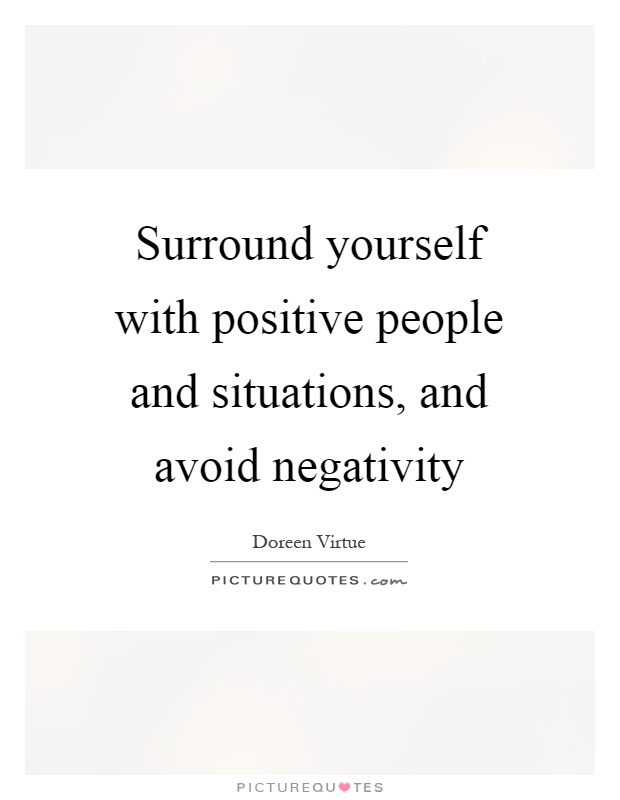 Surround yourself with positive people and situations, and avoid negativity Picture Quote #1