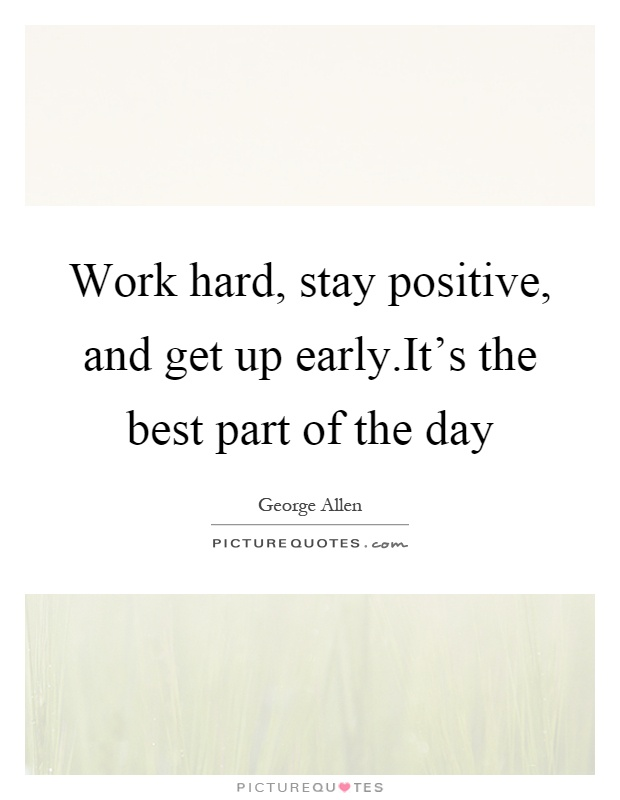 Work hard, stay positive, and get up early.It's the best part of the day Picture Quote #1