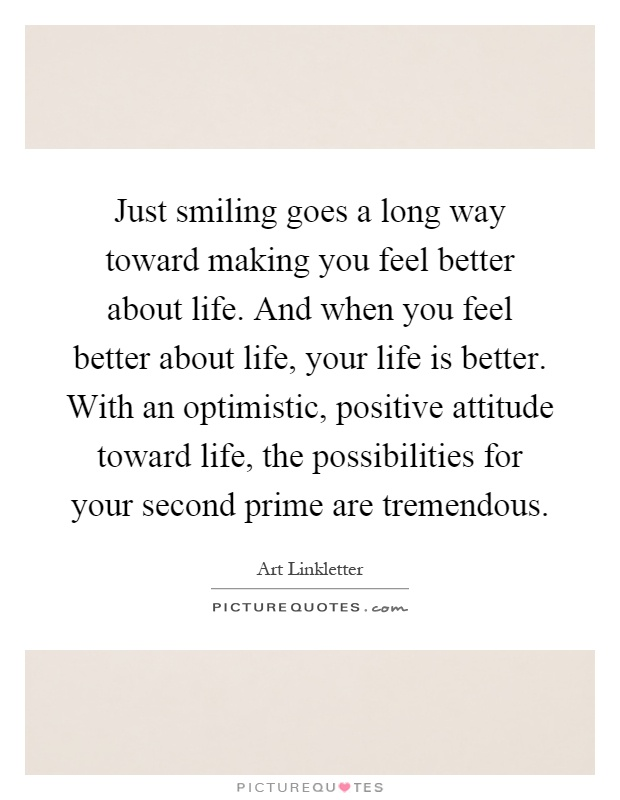 Just smiling goes a long way toward making you feel better about life. And when you feel better about life, your life is better. With an optimistic, positive attitude toward life, the possibilities for your second prime are tremendous Picture Quote #1