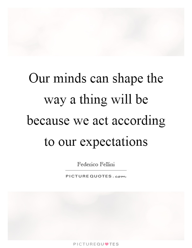 Our minds can shape the way a thing will be because we act according to our expectations Picture Quote #1