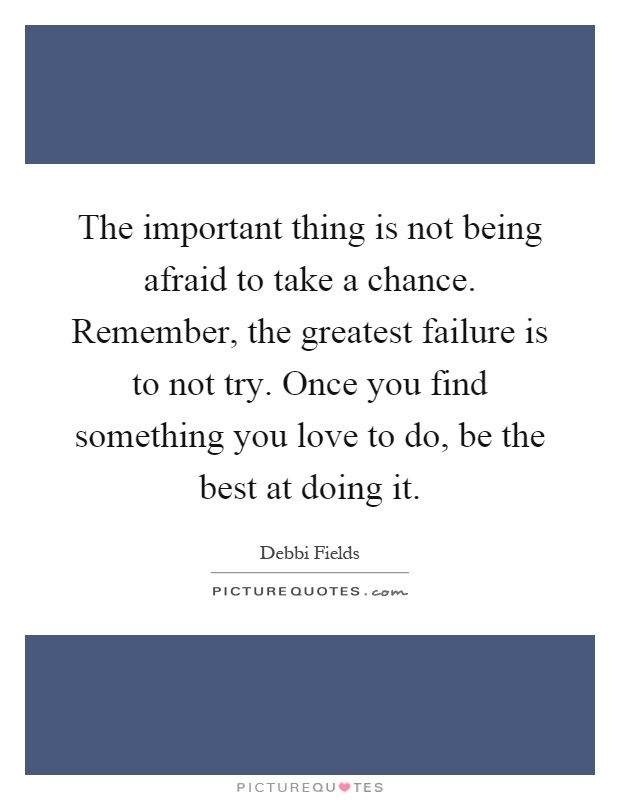 The important thing is not being afraid to take a chance. Remember, the greatest failure is to not try. Once you find something you love to do, be the best at doing it Picture Quote #1