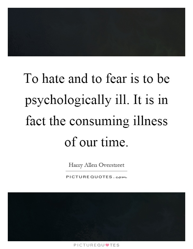 To hate and to fear is to be psychologically ill. It is in fact the consuming illness of our time Picture Quote #1
