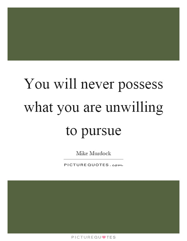 You will never possess what you are unwilling to pursue Picture Quote #1