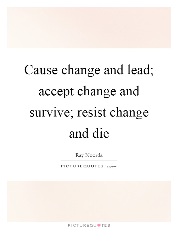 Cause change and lead; accept change and survive; resist change and die Picture Quote #1