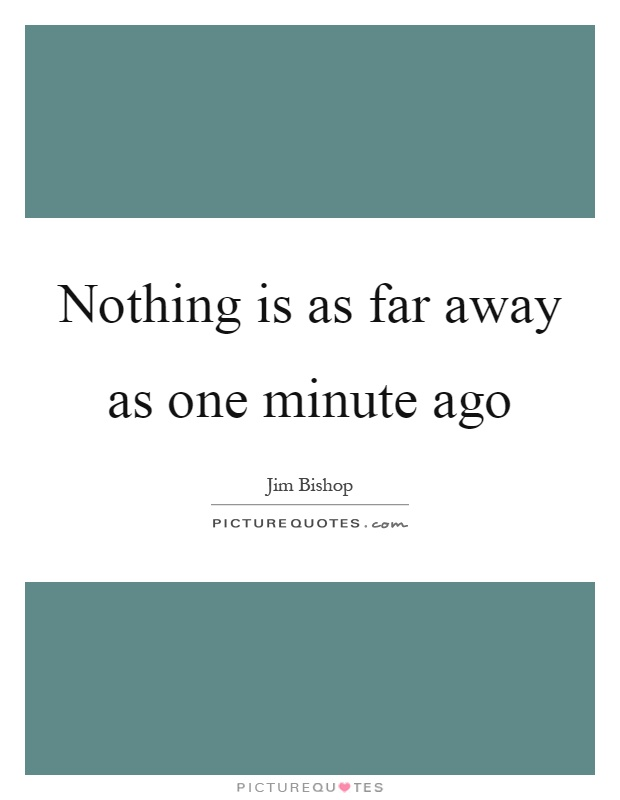 Nothing is as far away as one minute ago Picture Quote #1