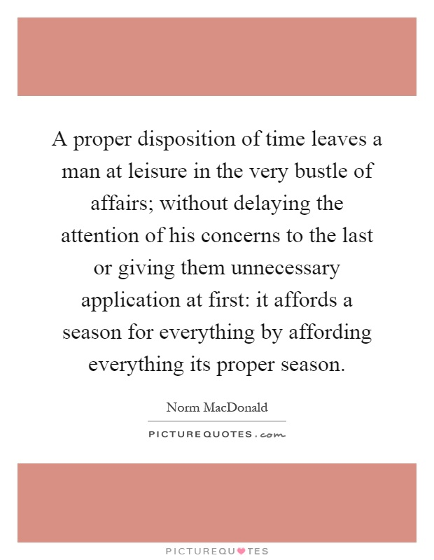 A proper disposition of time leaves a man at leisure in the very bustle of affairs; without delaying the attention of his concerns to the last or giving them unnecessary application at first: it affords a season for everything by affording everything its proper season Picture Quote #1