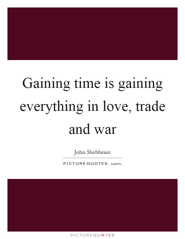 Gaining time is gaining everything in love, trade and war Picture Quote #1
