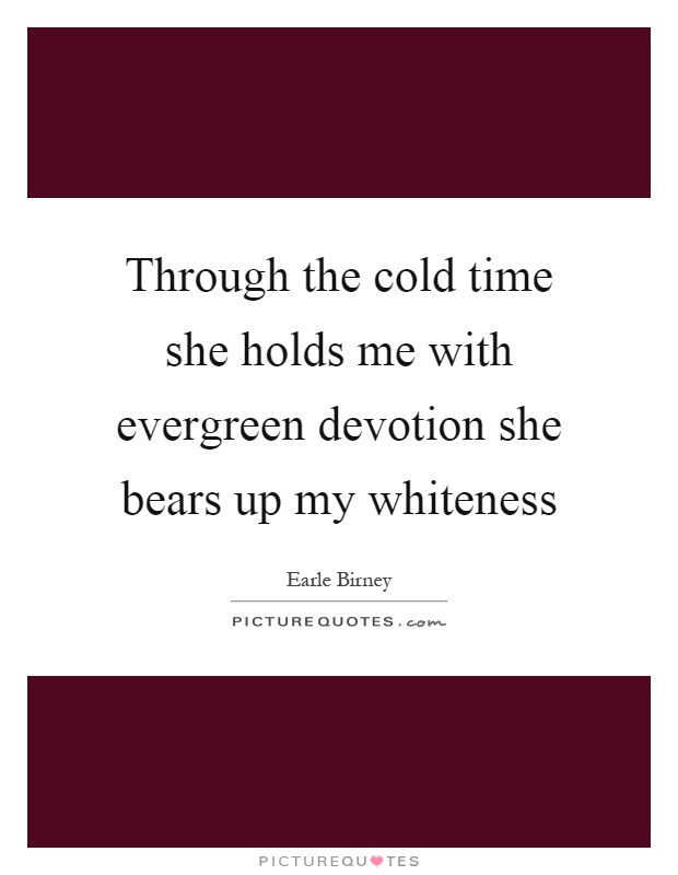 Through the cold time she holds me with evergreen devotion she bears up my whiteness Picture Quote #1