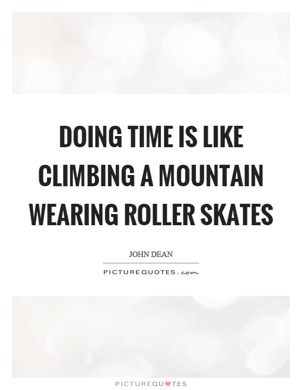 Doing time is like climbing a mountain wearing roller skates ...
