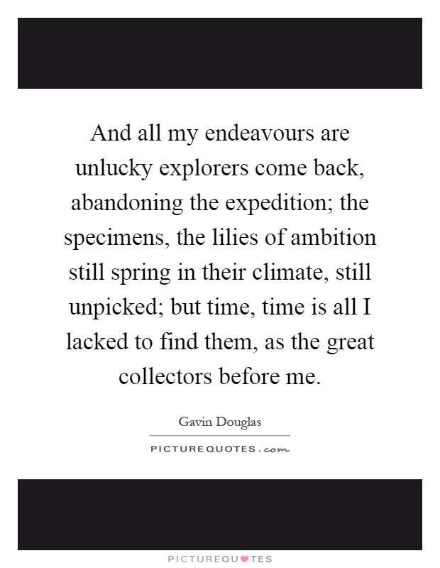 And all my endeavours are unlucky explorers come back, abandoning the expedition; the specimens, the lilies of ambition still spring in their climate, still unpicked; but time, time is all I lacked to find them, as the great collectors before me Picture Quote #1