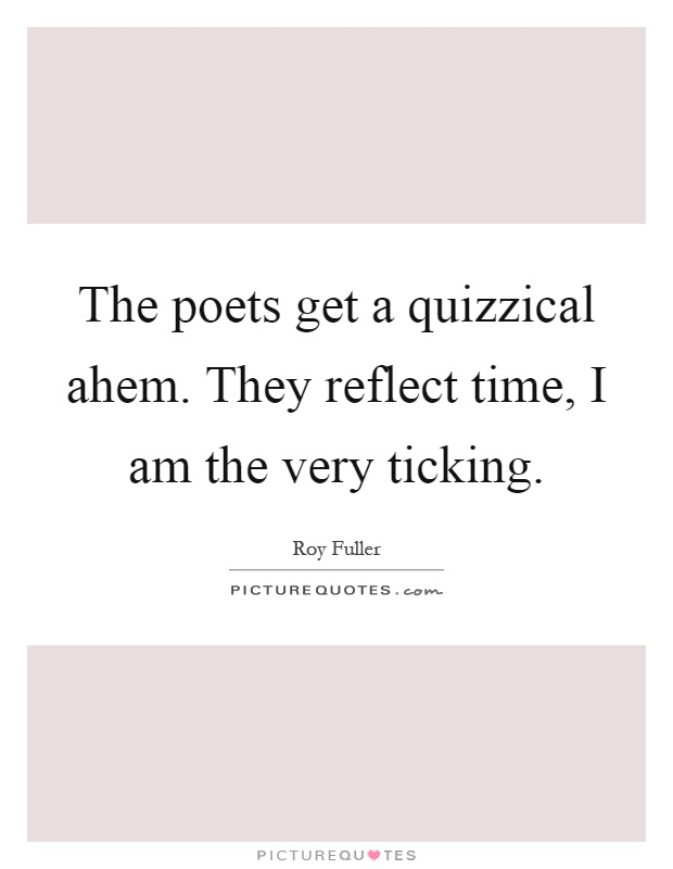 The poets get a quizzical ahem. They reflect time, I am the very ticking Picture Quote #1