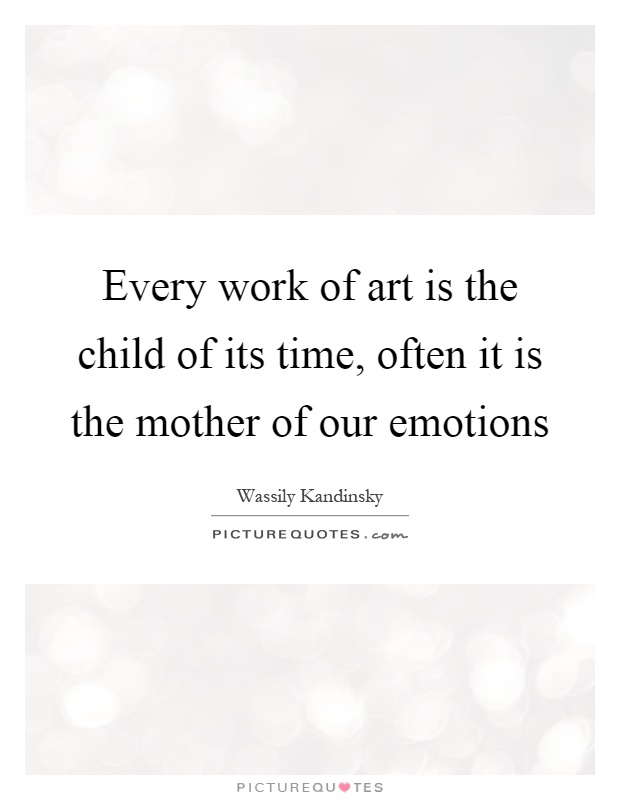 Every work of art is the child of its time, often it is the mother of our emotions Picture Quote #1