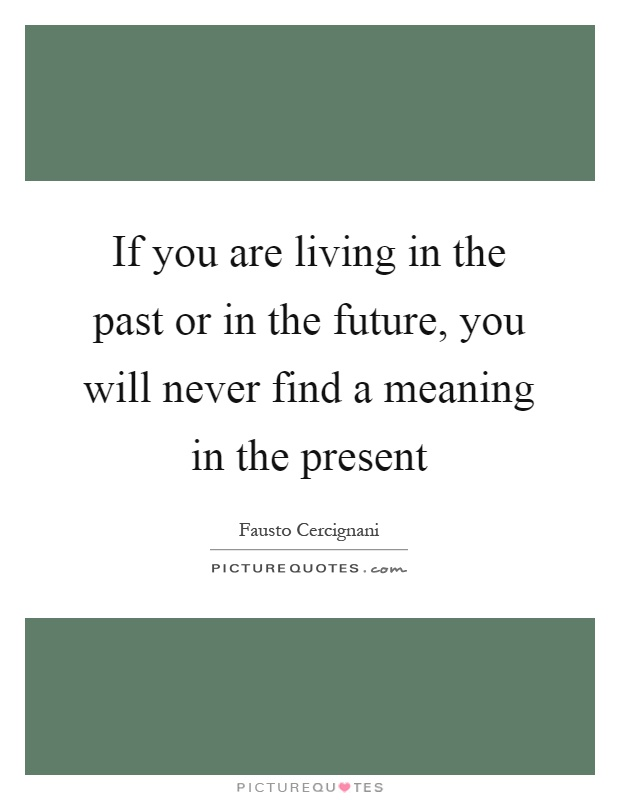 If you are living in the past or in the future, you will never find a meaning in the present Picture Quote #1