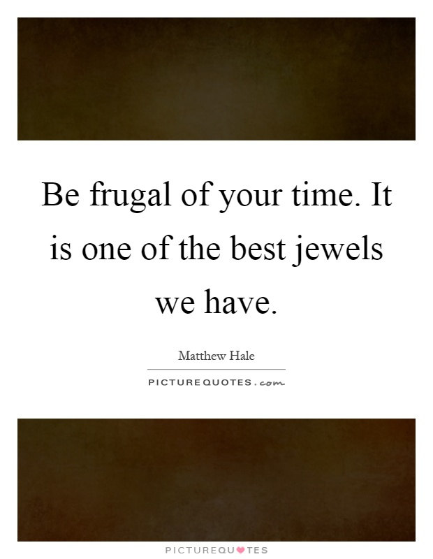 Be frugal of your time. It is one of the best jewels we have Picture Quote #1