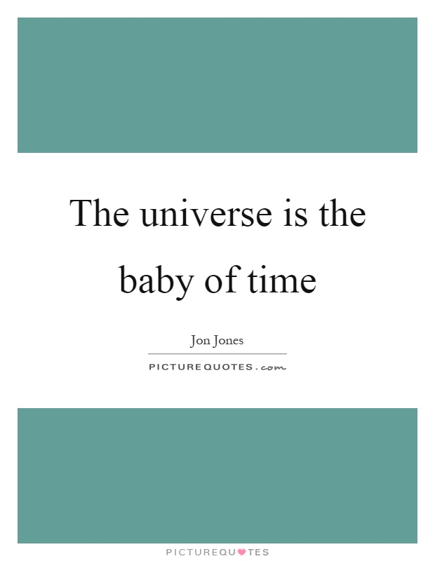 The universe is the baby of time Picture Quote #1