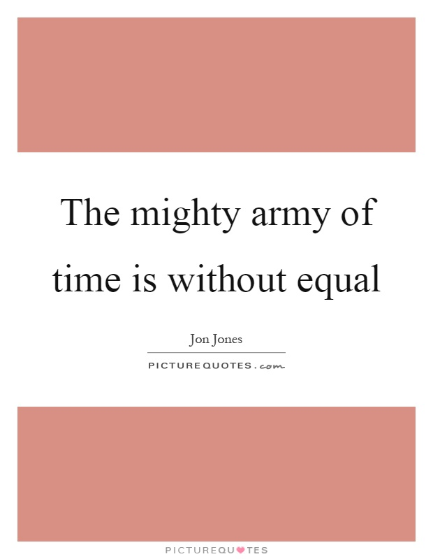 The mighty army of time is without equal Picture Quote #1