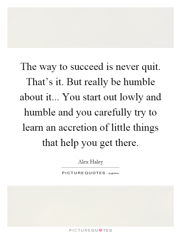 The way to succeed is never quit. That's it. But really be humble about it... You start out lowly and humble and you carefully try to learn an accretion of little things that help you get there Picture Quote #1