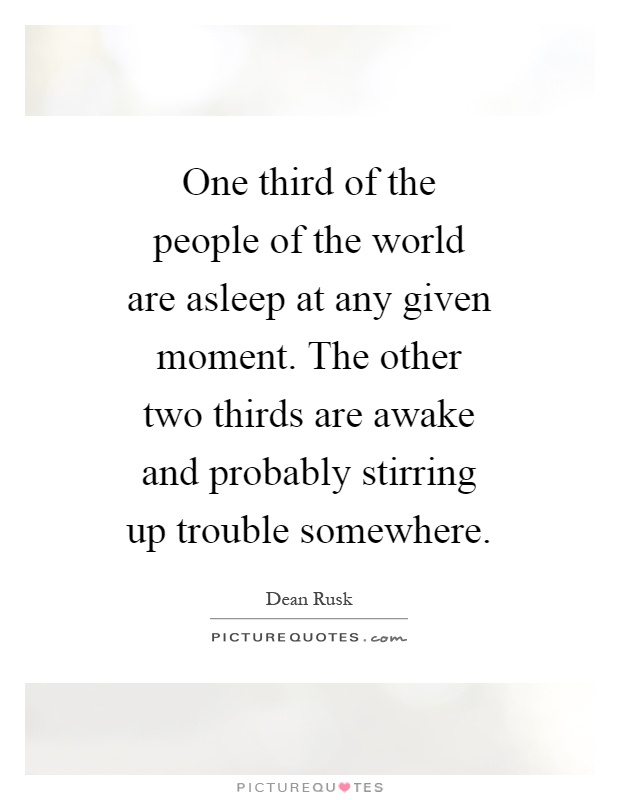 One third of the people of the world are asleep at any given moment. The other two thirds are awake and probably stirring up trouble somewhere Picture Quote #1