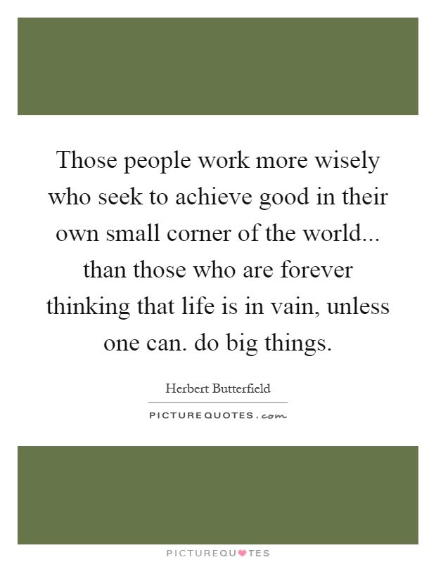 Those people work more wisely who seek to achieve good in their own small corner of the world... than those who are forever thinking that life is in vain, unless one can. do big things Picture Quote #1