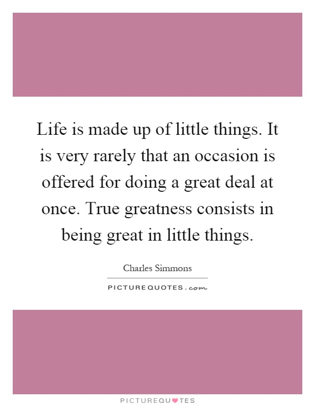 Life is made up of little things. It is very rarely that an occasion is offered for doing a great deal at once. True greatness consists in being great in little things Picture Quote #1