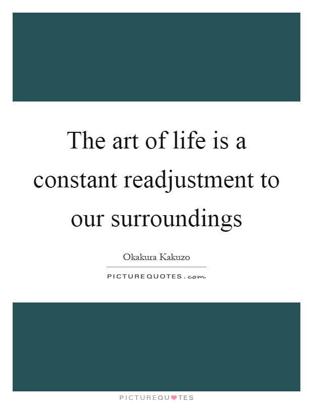 The art of life is a constant readjustment to our surroundings Picture Quote #1