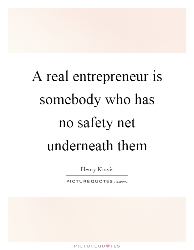 A real entrepreneur is somebody who has no safety net underneath them Picture Quote #1