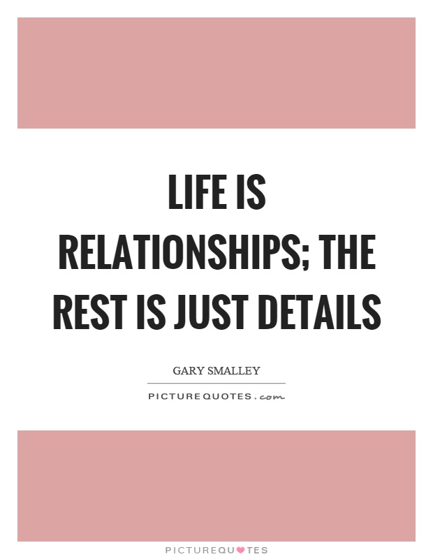 Life is relationships; the rest is just details Picture Quote #1