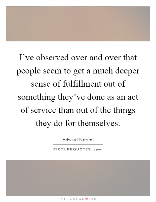 I've observed over and over that people seem to get a much deeper sense of fulfillment out of something they've done as an act of service than out of the things they do for themselves Picture Quote #1