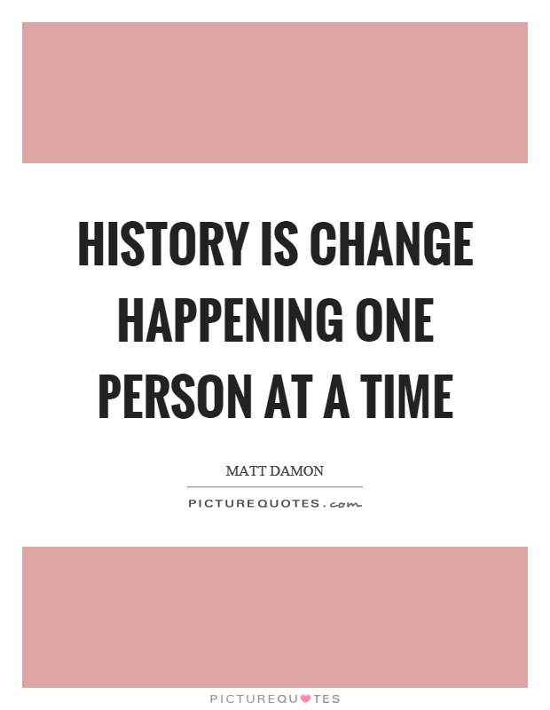 History is change happening one person at a time Picture Quote #1