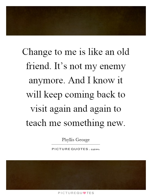 Change to me is like an old friend. It's not my enemy anymore. And I know it will keep coming back to visit again and again to teach me something new Picture Quote #1