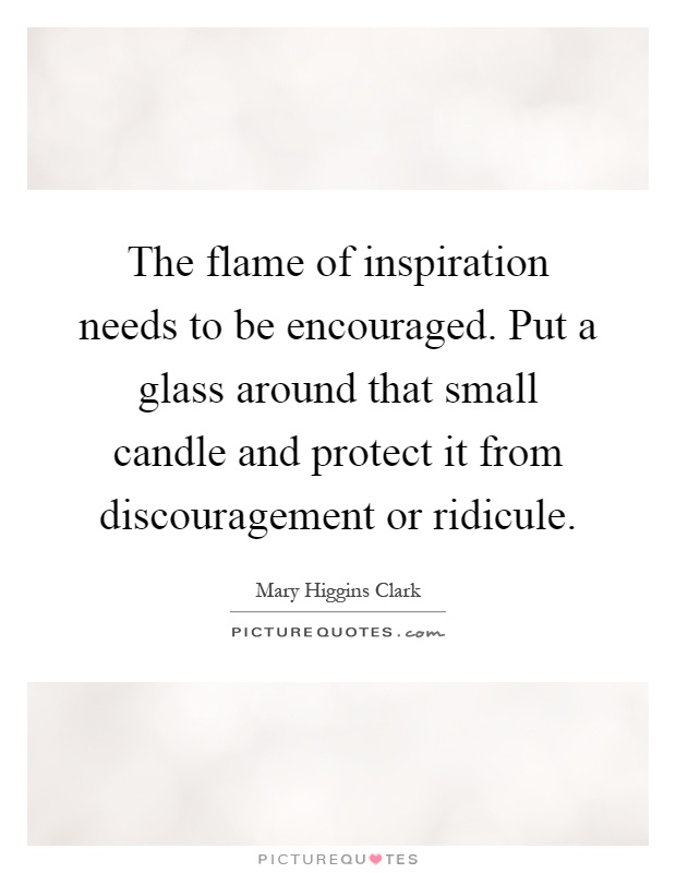 The flame of inspiration needs to be encouraged. Put a glass around that small candle and protect it from discouragement or ridicule Picture Quote #1