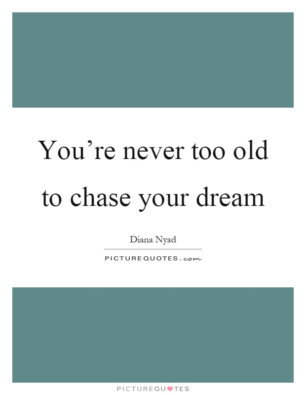 You're never too old to chase your dream Picture Quote #1