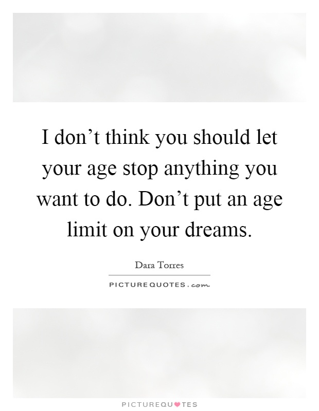 I don't think you should let your age stop anything you want to do. Don't put an age limit on your dreams Picture Quote #1