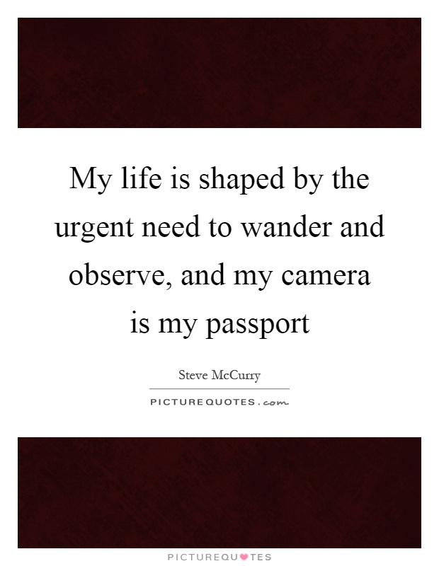 My life is shaped by the urgent need to wander and observe, and my camera is my passport Picture Quote #1
