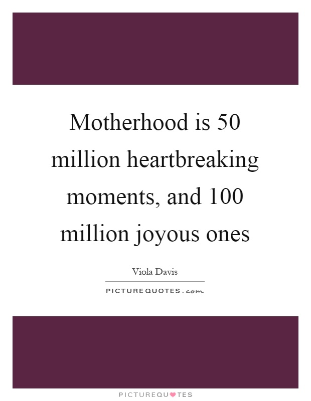 Motherhood is 50 million heartbreaking moments, and 100 million joyous ones Picture Quote #1