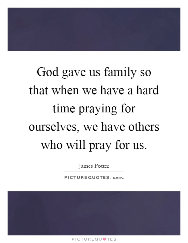 God gave us family so that when we have a hard time praying for ourselves, we have others who will pray for us Picture Quote #1