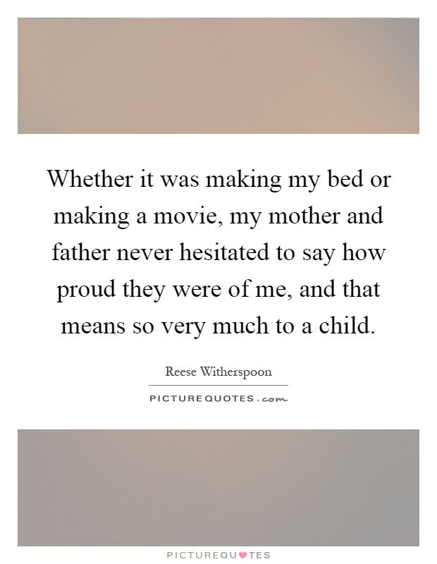 Whether it was making my bed or making a movie, my mother and father never hesitated to say how proud they were of me, and that means so very much to a child Picture Quote #1