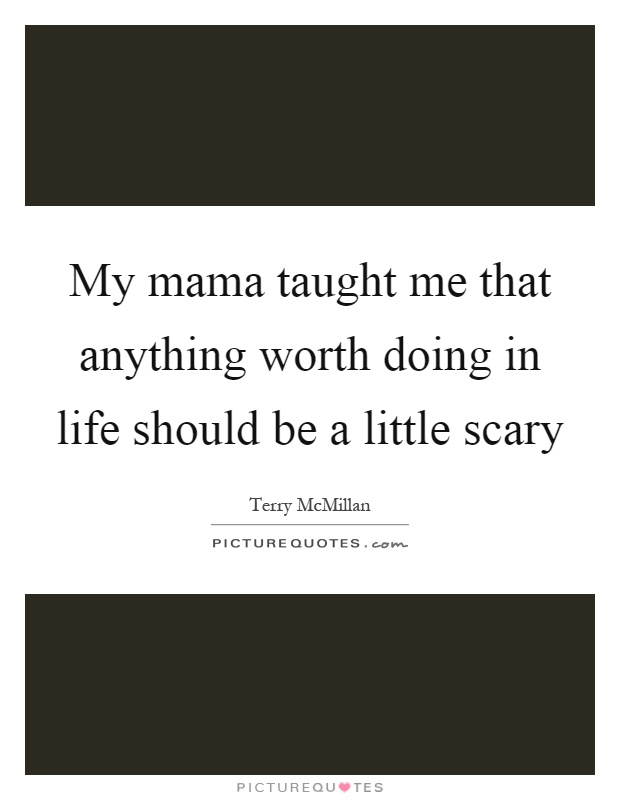 My mama taught me that anything worth doing in life should be a little scary Picture Quote #1