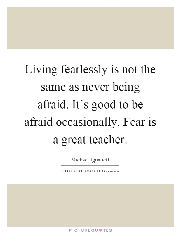 Living fearlessly is not the same as never being afraid. It's good to be afraid occasionally. Fear is a great teacher Picture Quote #1