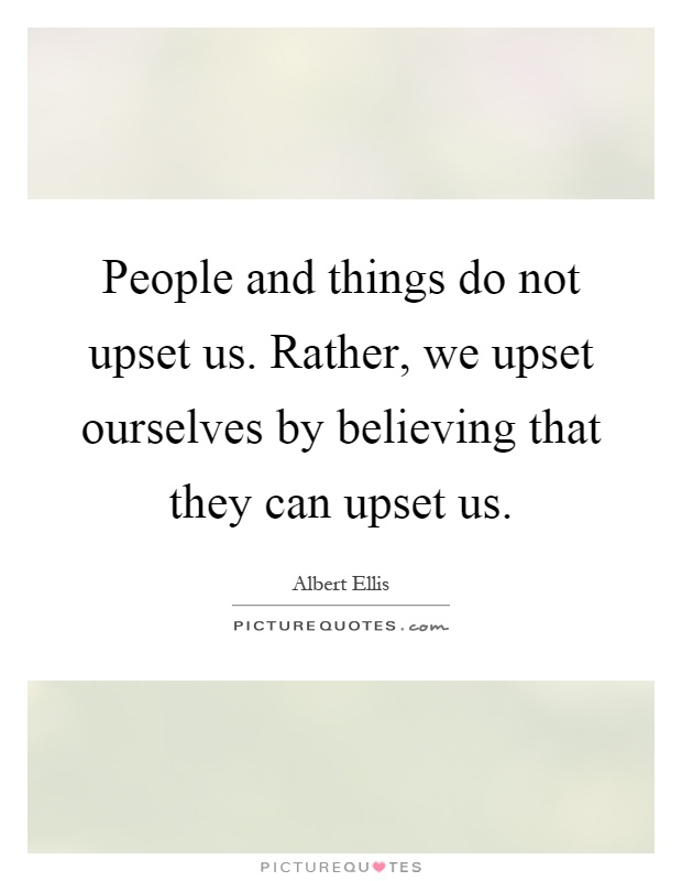 People and things do not upset us. Rather, we upset ourselves by believing that they can upset us Picture Quote #1