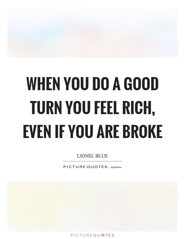 When you do a good turn you feel rich, even if you are broke Picture Quote #1