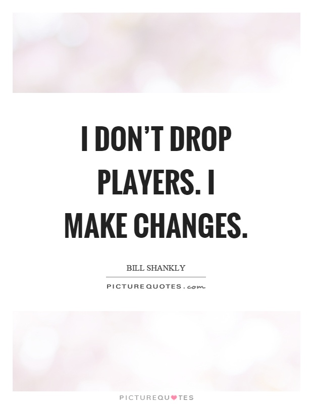 I don't drop players. I make changes Picture Quote #1