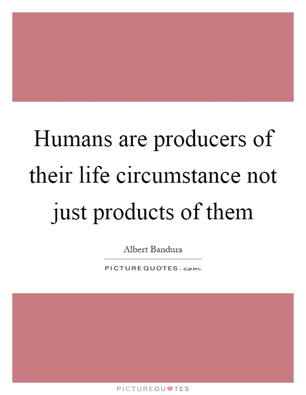 Humans are producers of their life circumstance not just products of them Picture Quote #1
