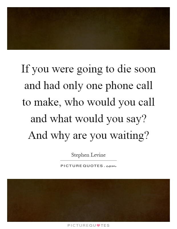If you were going to die soon and had only one phone call to make, who would you call and what would you say? And why are you waiting? Picture Quote #1